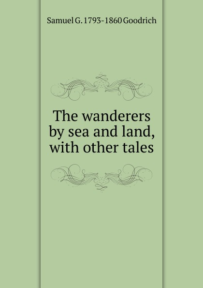 Samuel G. 1793-1860 Goodrich The wanderers by sea and land, with other tales