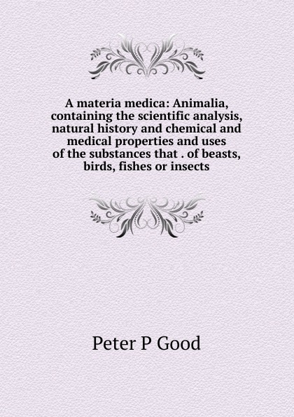 Peter P Good A materia medica: Animalia, containing the scientific analysis, natural history and chemical and medical properties and uses of the substances that . of beasts, birds, fishes or insects peter p good the family flora and materia medica botanica volume 2