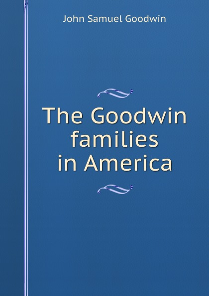John Samuel Goodwin The Goodwin families in America