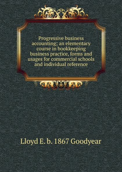 Lloyd E. b. 1867 Goodyear Progressive business accounting; an elementary course in bookkeeping business practice, forms and usages for commercial schools and individual reference progressive business