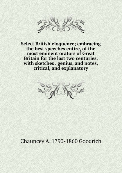 Chauncey A. 1790-1860 Goodrich Select British eloquence; embracing the best speeches entire, of the most eminent orators of Great Britain for the last two centuries, with sketches . genius, and notes, critical, and explanatory