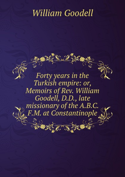 William Goodell Forty years in the Turkish empire: or, Memoirs of Rev. William Goodell, D.D., late missionary of the A.B.C.F.M. at Constantinople william romaine letters from the late rev william romaine