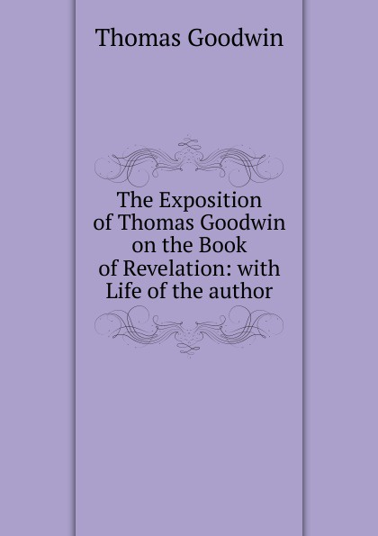 The Exposition of Thomas Goodwin on the Book of Revelation: with Life of the author