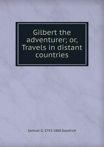 Samuel G. 1793-1860 Goodrich Gilbert the adventurer; or, Travels in distant countries