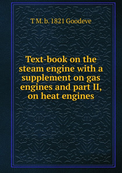 T M. b. 1821 Goodeve Text-book on the steam engine with a supplement on gas engines and part II, on heat engines j a ewing the steam engine and other heat engines