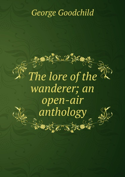 George Goodchild The lore of the wanderer; an open-air anthology