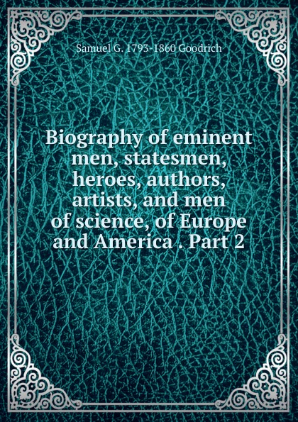 Samuel G. 1793-1860 Goodrich Biography of eminent men, statesmen, heroes, authors, artists, and men of science, of Europe and America . Part 2 knapp samuel lorenzo biographical sketches of eminent lawyers statesmen and men of letters