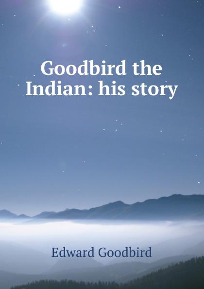 Edward Goodbird Goodbird the Indian: his story