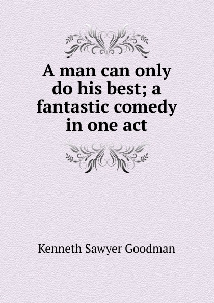 Kenneth Sawyer Goodman A man can only do his best; a fantastic comedy in one act