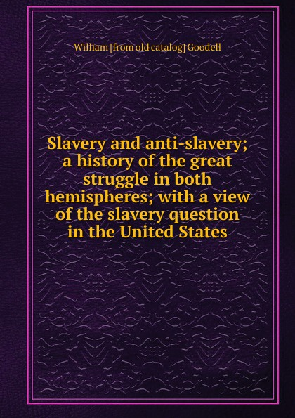 William [from old catalog] Goodell Slavery and anti-slavery; a history of the great struggle in both hemispheres; with a view of the slavery question in the United States charles sumner white slavery in the barbary states