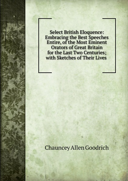 Chauncey Allen Goodrich Select British Eloquence: Embracing the Best Speeches Entire, of the Most Eminent Orators of Great Britain for the Last Two Centuries; with Sketches of Their Lives .