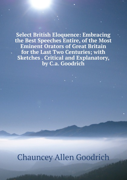 Chauncey Allen Goodrich Select British Eloquence: Embracing the Best Speeches Entire, of the Most Eminent Orators of Great Britain for the Last Two Centuries; with Sketches . Critical and Explanatory, by C.a. Goodrich