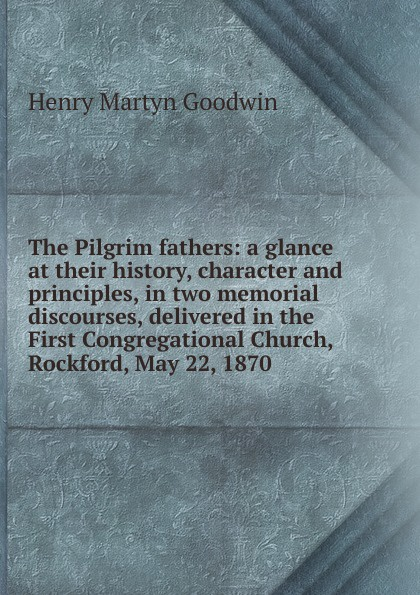 Henry Martyn Goodwin The Pilgrim fathers: a glance at their history, character and principles, in two memorial discourses, delivered in the First Congregational Church, Rockford, May 22, 1870
