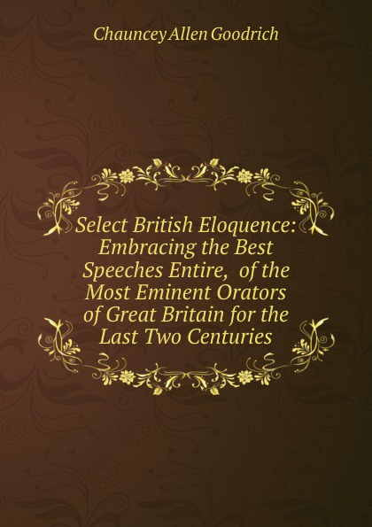 Chauncey Allen Goodrich Select British Eloquence: Embracing the Best Speeches Entire, of the Most Eminent Orators of Great Britain for the Last Two Centuries