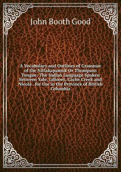 John Booth Good A Vocabulary and Outlines of Grammar of the Nitlakapamuk Or Thompson Tongue: The Indian Language Spoken Between Yale, Lillooet, Cache Creek and Nicola . for Use in the Province of British Columbia