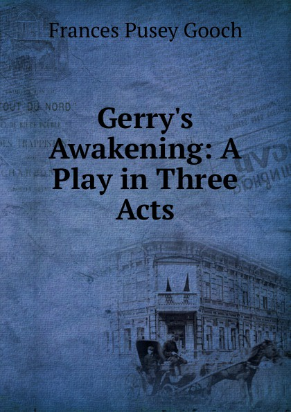 Frances Pusey Gooch Gerry.s Awakening: A Play in Three Acts e a bennett milestones a play in three acts