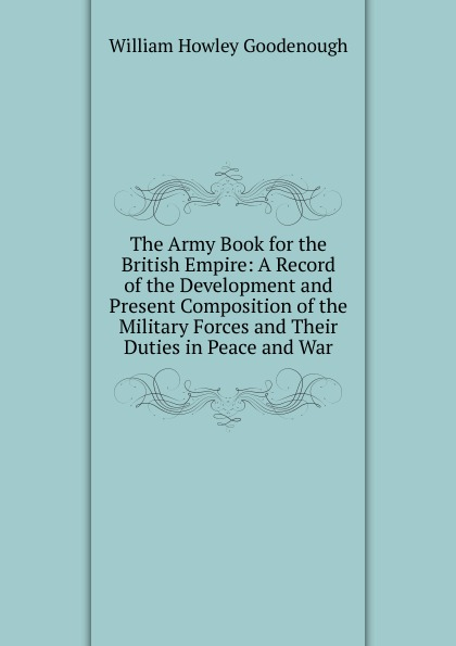 William Howley Goodenough The Army Book for the British Empire: A Record of the Development and Present Composition of the Military Forces and Their Duties in Peace and War conway william martin the crowd in peace and war