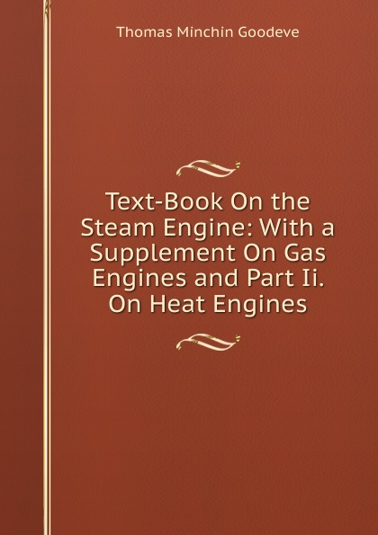Thomas Minchin Goodeve Text-Book On the Steam Engine: With a Supplement On Gas Engines and Part Ii. On Heat Engines j a ewing the steam engine and other heat engines