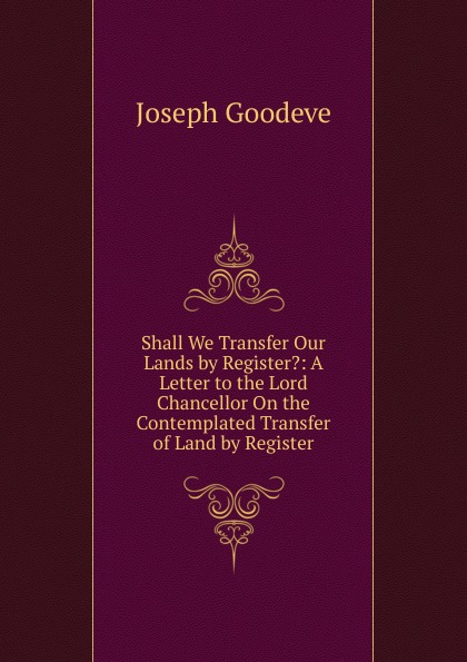 Joseph Goodeve Shall We Transfer Our Lands by Register.: A Letter to the Lord Chancellor On the Contemplated Transfer of Land by Register ramsey benson a lord of lands