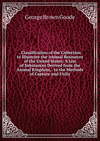 . Classification of the Collection to Illustrate the Animal Resources of the United States: A List of Substances Derived from the Animal Kingdom, . to the Methods of Capture and Utiliz