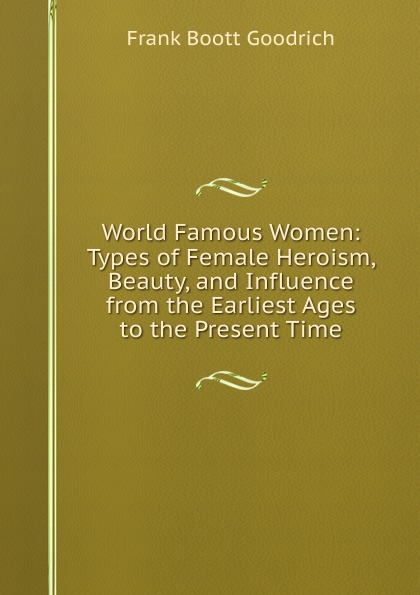 Frank Boott Goodrich World Famous Women: Types of Female Heroism, Beauty, and Influence from the Earliest Ages to the Present Time
