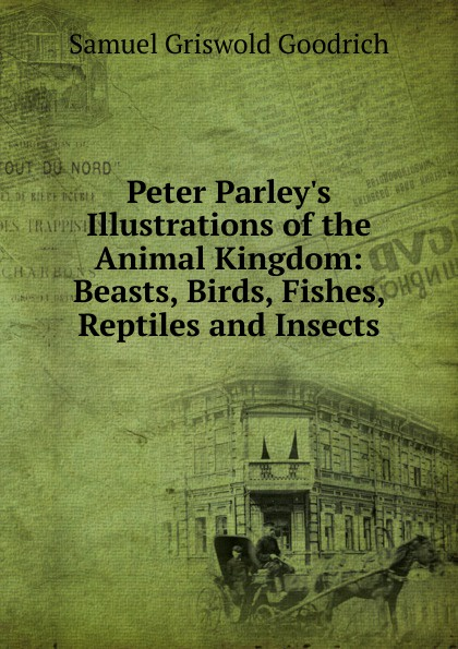 лучшая цена Samuel G. Goodrich Peter Parley.s Illustrations of the Animal Kingdom: Beasts, Birds, Fishes, Reptiles and Insects
