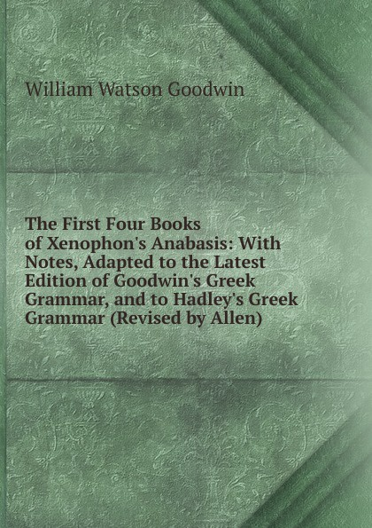 William Watson Goodwin The First Four Books of Xenophon.s Anabasis: With Notes, Adapted to the Latest Edition of Goodwin.s Greek Grammar, and to Hadley.s Greek Grammar (Revised by Allen) anacreon anacreontics selected and arranged with notes greek edition