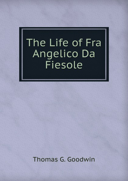 Thomas G. Goodwin The Life of Fra Angelico Da Fiesole christopher lloyd fra angelico