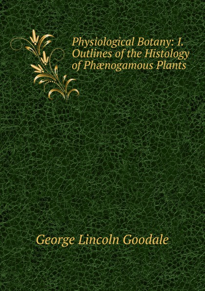 George Lincoln Goodale Physiological Botany: I. Outlines of the Histology of Phaenogamous Plants america market 100 pieces mixed botany zoology histology microscope prepared slides