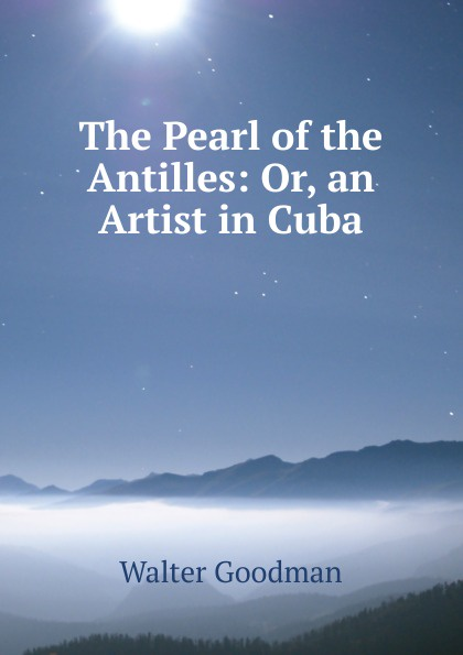 Walter Goodman The Pearl of the Antilles: Or, an Artist in Cuba