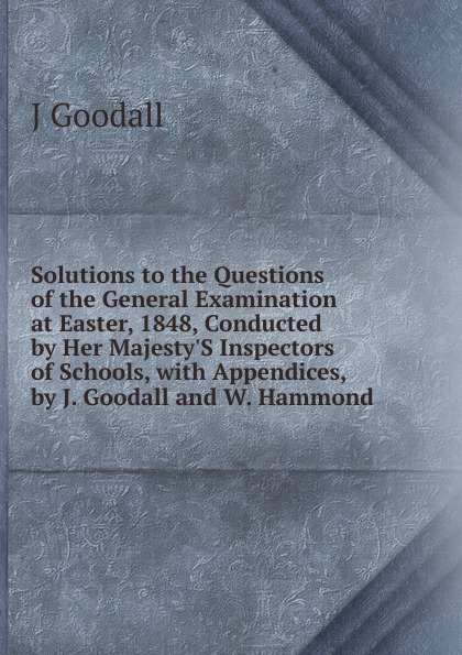 Solutions to the Questions of the General Examination at Easter, 1848, Conducted by Her Majesty.S Inspectors of Schools, with Appendices, by J. Goodall and W. Hammond