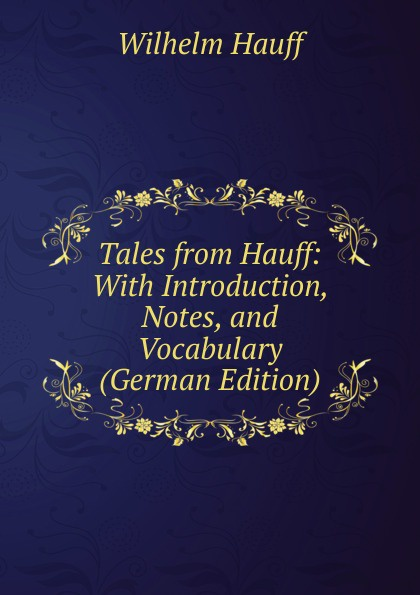 Wilhelm Hauff Tales from Hauff: With Introduction, Notes, and Vocabulary (German Edition) wilhelm hauff c a feiling the cold heart nose the dwarf two german tales