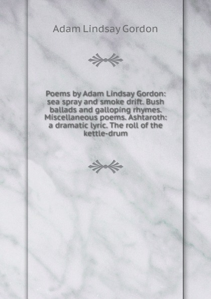 Adam Lindsay Gordon Poems by Adam Lindsay Gordon: sea spray and smoke drift. Bush ballads and galloping rhymes. Miscellaneous poems. Ashtaroth: a dramatic lyric. The roll of the kettle-drum mccabe william gordon ballads of battle and bravery