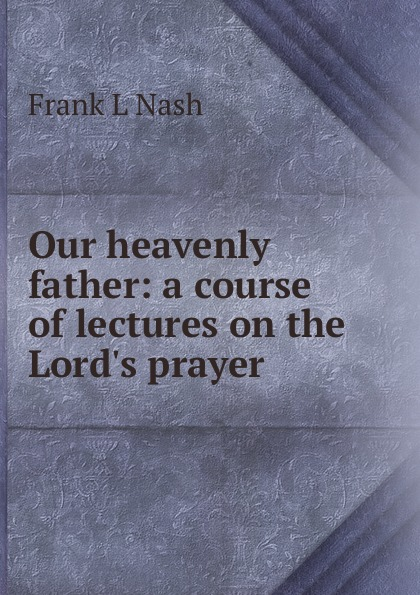 Frank L Nash Our heavenly father: a course of lectures on the Lord.s prayer