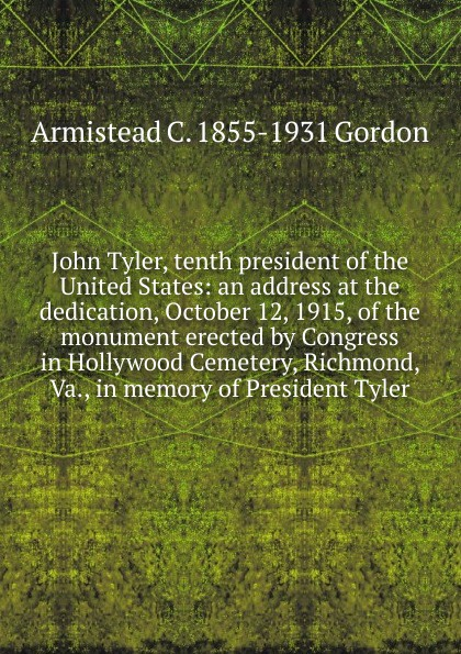 Armistead C. 1855-1931 Gordon John Tyler, tenth president of the United States: an address at the dedication, October 12, 1915, of the monument erected by Congress in Hollywood Cemetery, Richmond, Va., in memory of President Tyler