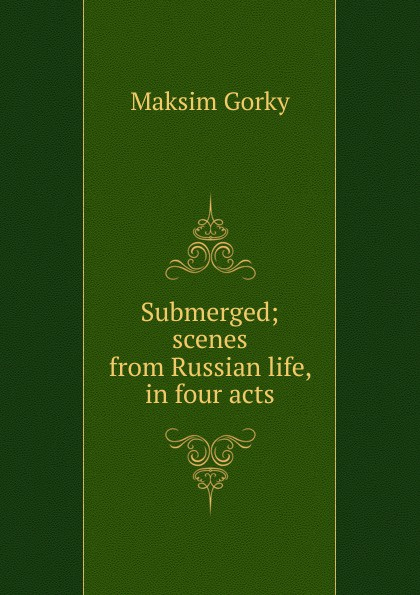 Максим Алексеевич Горький Submerged; scenes from Russian life, in four acts