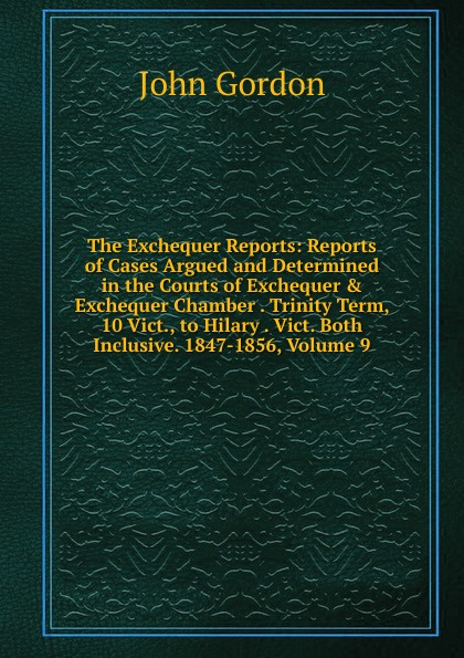John Gordon The Exchequer Reports: Reports of Cases Argued and Determined in the Courts of Exchequer . Exchequer Chamber . Trinity Term, 10 Vict., to Hilary . Vict. Both Inclusive. 1847-1856, Volume 9 reports of the survey botanical series volume 9