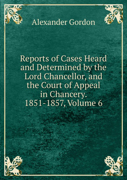Alexander Gordon Reports of Cases Heard and Determined by the Lord Chancellor, and the Court of Appeal in Chancery. 1851-1857, Volume 6
