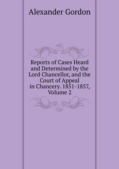 Alexander Gordon Reports of Cases Heard and Determined by the Lord Chancellor, and the Court of Appeal in Chancery. 1851-1857, Volume 2