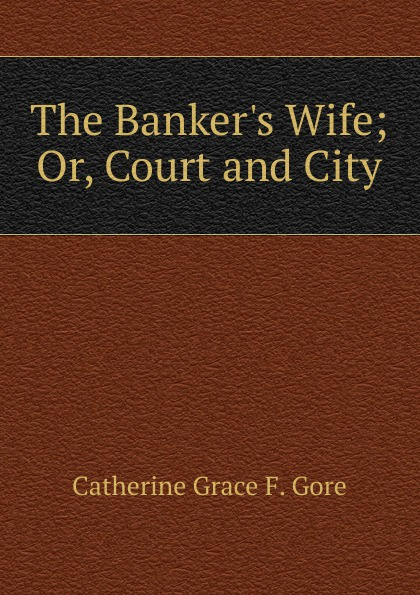 Catherine Grace F. Gore The Banker.s Wife; Or, Court and City