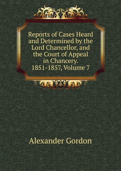 Alexander Gordon Reports of Cases Heard and Determined by the Lord Chancellor, and the Court of Appeal in Chancery. 1851-1857, Volume 7