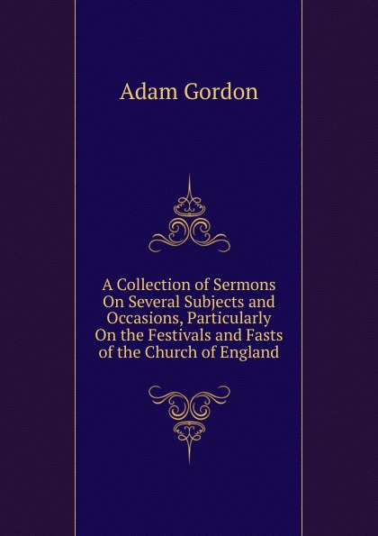 Adam Gordon A Collection of Sermons On Several Subjects and Occasions, Particularly On the Festivals and Fasts of the Church of England edward thomson sermons on miscellaneous subjects 1849