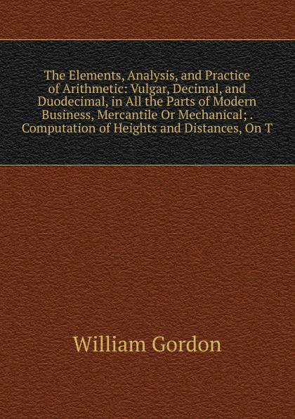 William Gordon The Elements, Analysis, and Practice of Arithmetic: Vulgar, Decimal, and Duodecimal, in All the Parts of Modern Business, Mercantile Or Mechanical; . Computation of Heights and Distances, On T