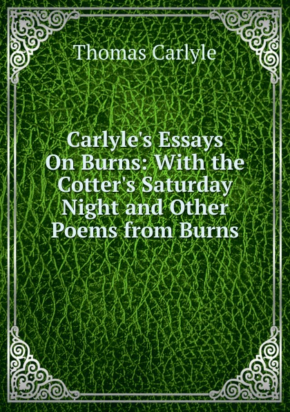Thomas Carlyle Carlyle.s Essays On Burns: With the Cotter.s Saturday Night and Other Poems from Burns saturday night with the gracious
