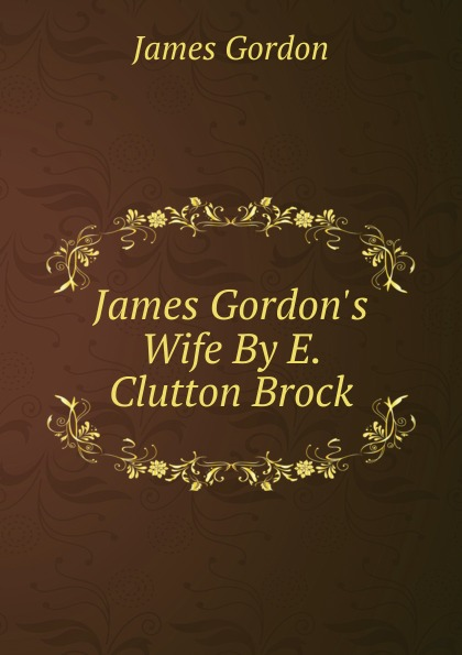 James Gordon James Gordon.s Wife By E. Clutton Brock.