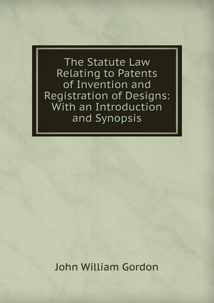 John William Gordon The Statute Law Relating to Patents of Invention and Registration of Designs: With an Introduction and Synopsis