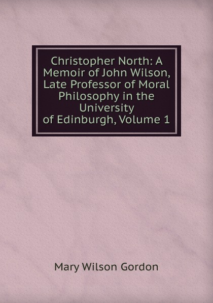 Mary Wilson Gordon Christopher North: A Memoir of John Wilson, Late Professor of Moral Philosophy in the University of Edinburgh, Volume 1 цена и фото