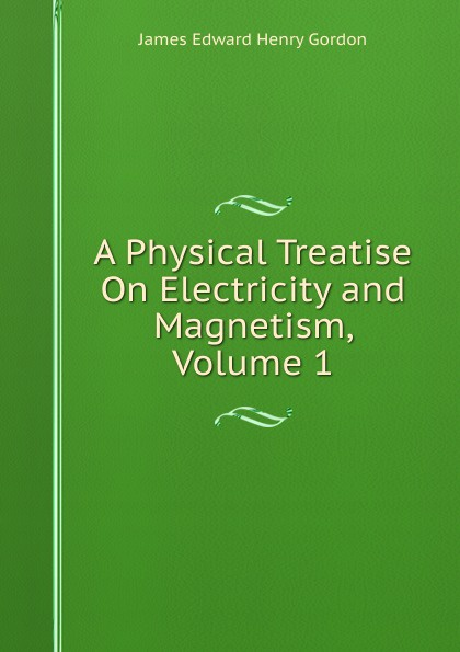 цена James Edward Henry Gordon A Physical Treatise On Electricity and Magnetism, Volume 1 в интернет-магазинах