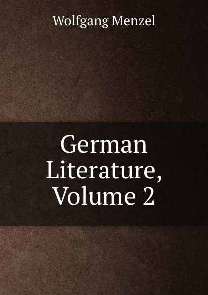 Menzel Wolfgang German Literature, Volume 2 menzel wolfgang german literature translated from the german of wolfgang menzel