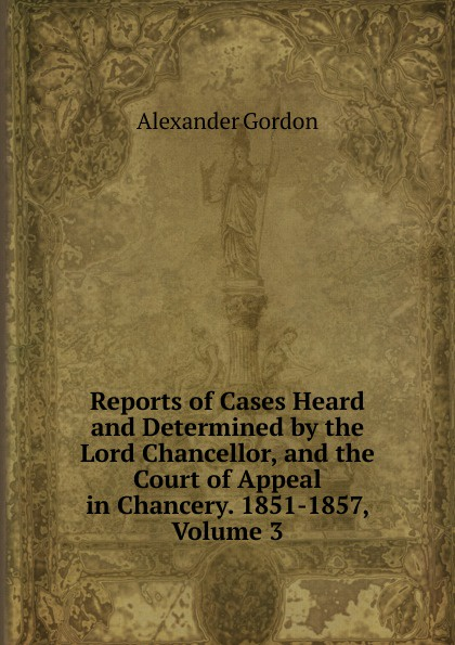 Alexander Gordon Reports of Cases Heard and Determined by the Lord Chancellor, and the Court of Appeal in Chancery. 1851-1857, Volume 3